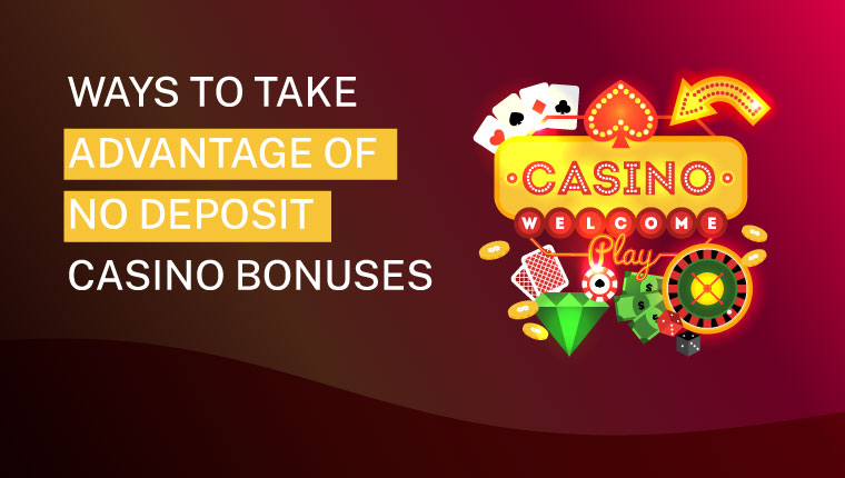 Ways To Take Advantage Of No Deposit Casino Bonuses