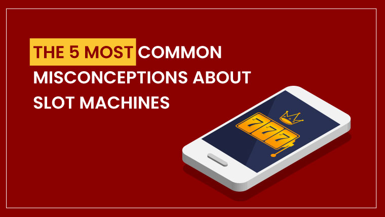 The 5 Most Common Misconceptions About Slot Machines