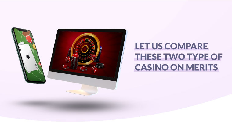 Let us compare these two types of casinos on merits.