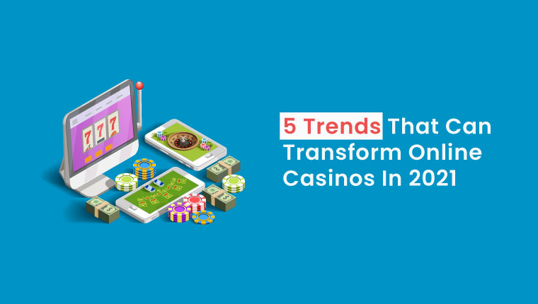5 Trends That Can Transform Online Casinos In 2021