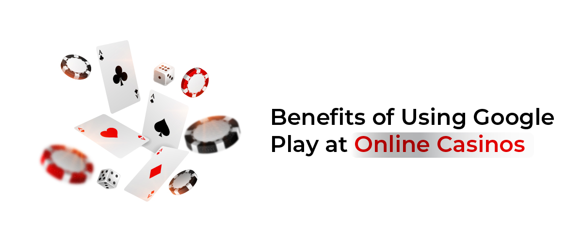 Benefits of Using Google Pay at Online Casinos